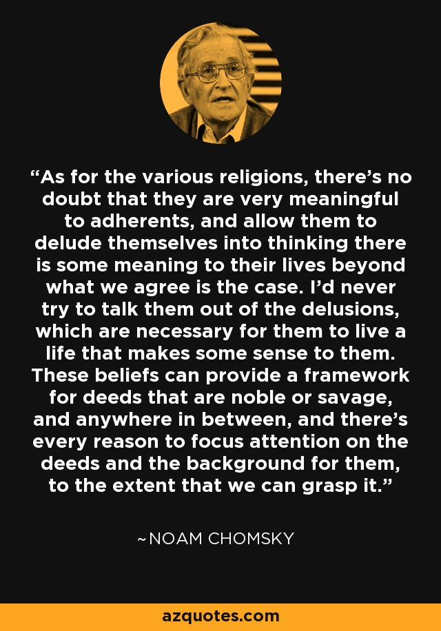 As for the various religions, there's no doubt that they are very meaningful to adherents, and allow them to delude themselves into thinking there is some meaning to their lives beyond what we agree is the case. I'd never try to talk them out of the delusions, which are necessary for them to live a life that makes some sense to them. These beliefs can provide a framework for deeds that are noble or savage, and anywhere in between, and there's every reason to focus attention on the deeds and the background for them, to the extent that we can grasp it. - Noam Chomsky