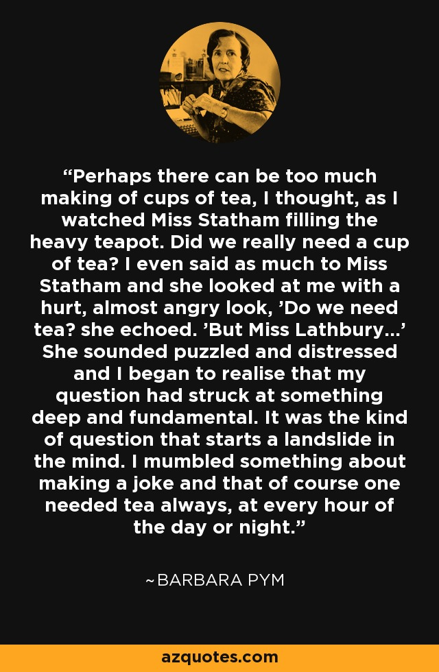 Perhaps there can be too much making of cups of tea, I thought, as I watched Miss Statham filling the heavy teapot. Did we really need a cup of tea? I even said as much to Miss Statham and she looked at me with a hurt, almost angry look, 'Do we need tea? she echoed. 'But Miss Lathbury...' She sounded puzzled and distressed and I began to realise that my question had struck at something deep and fundamental. It was the kind of question that starts a landslide in the mind. I mumbled something about making a joke and that of course one needed tea always, at every hour of the day or night. - Barbara Pym