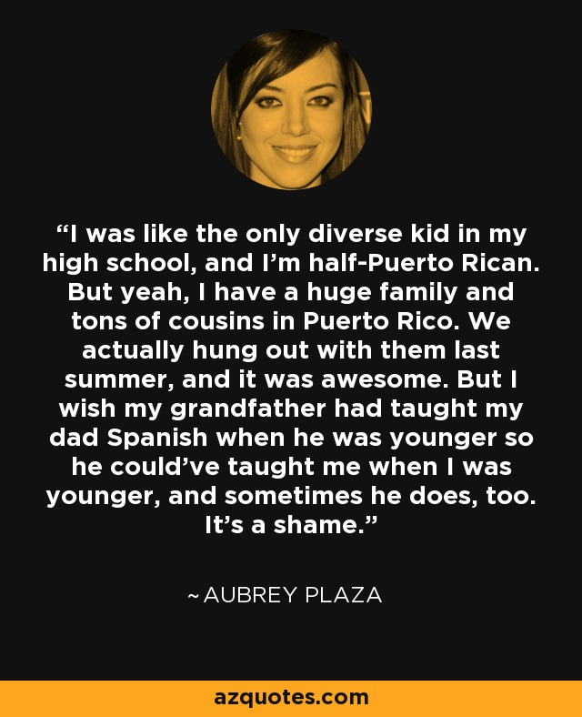 I was like the only diverse kid in my high school, and I'm half-Puerto Rican. But yeah, I have a huge family and tons of cousins in Puerto Rico. We actually hung out with them last summer, and it was awesome. But I wish my grandfather had taught my dad Spanish when he was younger so he could've taught me when I was younger, and sometimes he does, too. It's a shame. - Aubrey Plaza