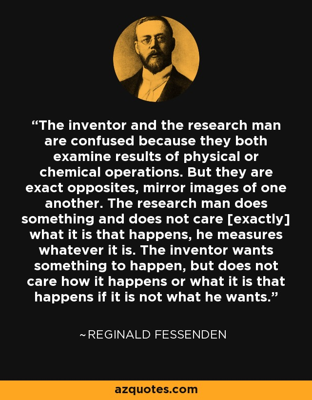 The inventor and the research man are confused because they both examine results of physical or chemical operations. But they are exact opposites, mirror images of one another. The research man does something and does not care [exactly] what it is that happens, he measures whatever it is. The inventor wants something to happen, but does not care how it happens or what it is that happens if it is not what he wants. - Reginald Fessenden