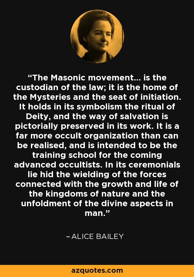 The Masonic movement... is the custodian of the law; it is the home of the Mysteries and the seat of initiation. It holds in its symbolism the ritual of Deity, and the way of salvation is pictorially preserved in its work. It is a far more occult organization than can be realised, and is intended to be the training school for the coming advanced occultists. In its ceremonials lie hid the wielding of the forces connected with the growth and life of the kingdoms of nature and the unfoldment of the divine aspects in man. - Alice Bailey