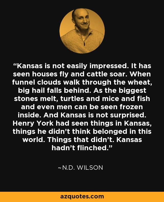 Kansas is not easily impressed. It has seen houses fly and cattle soar. When funnel clouds walk through the wheat, big hail falls behind. As the biggest stones melt, turtles and mice and fish and even men can be seen frozen inside. And Kansas is not surprised. Henry York had seen things in Kansas, things he didn't think belonged in this world. Things that didn't. Kansas hadn't flinched. - N.D. Wilson