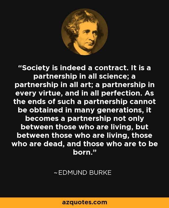 Society is indeed a contract. It is a partnership in all science; a partnership in all art; a partnership in every virtue, and in all perfection. As the ends of such a partnership cannot be obtained in many generations, it becomes a partnership not only between those who are living, but between those who are living, those who are dead, and those who are to be born. - Edmund Burke