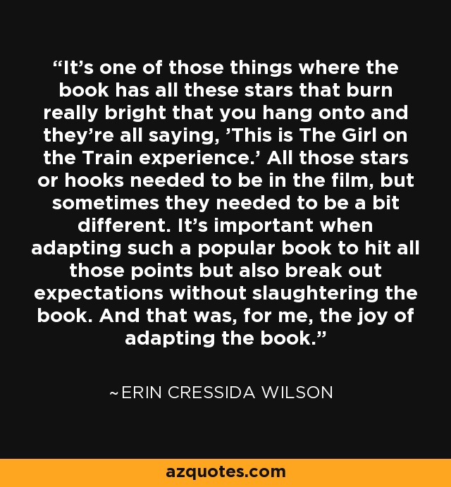 It's one of those things where the book has all these stars that burn really bright that you hang onto and they're all saying, 'This is The Girl on the Train experience.' All those stars or hooks needed to be in the film, but sometimes they needed to be a bit different. It's important when adapting such a popular book to hit all those points but also break out expectations without slaughtering the book. And that was, for me, the joy of adapting the book. - Erin Cressida Wilson