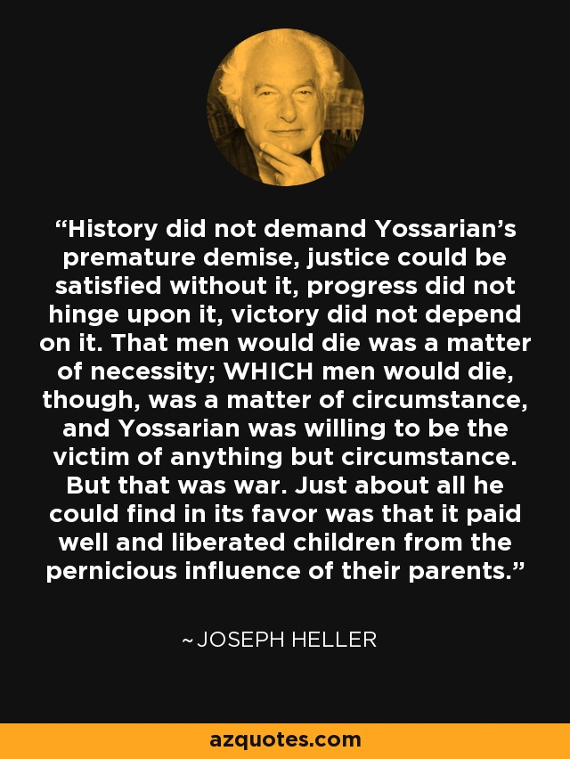 History did not demand Yossarian's premature demise, justice could be satisfied without it, progress did not hinge upon it, victory did not depend on it. That men would die was a matter of necessity; WHICH men would die, though, was a matter of circumstance, and Yossarian was willing to be the victim of anything but circumstance. But that was war. Just about all he could find in its favor was that it paid well and liberated children from the pernicious influence of their parents. - Joseph Heller