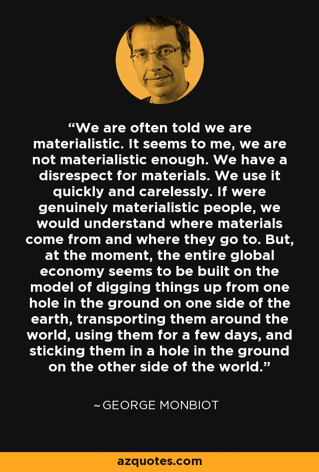 We are often told we are materialistic. It seems to me, we are not materialistic enough. We have a disrespect for materials. We use it quickly and carelessly. If were genuinely materialistic people, we would understand where materials come from and where they go to. But, at the moment, the entire global economy seems to be built on the model of digging things up from one hole in the ground on one side of the earth, transporting them around the world, using them for a few days, and sticking them in a hole in the ground on the other side of the world. - George Monbiot