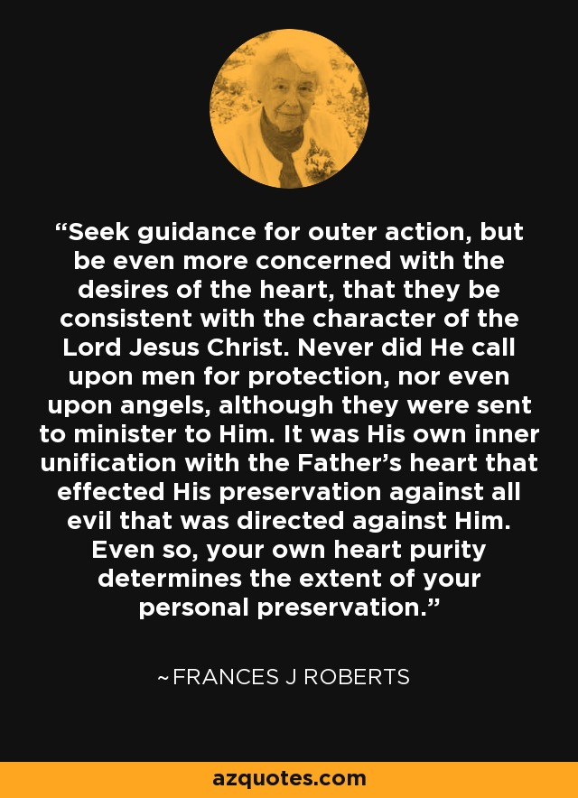 Seek guidance for outer action, but be even more concerned with the desires of the heart, that they be consistent with the character of the Lord Jesus Christ. Never did He call upon men for protection, nor even upon angels, although they were sent to minister to Him. It was His own inner unification with the Father's heart that effected His preservation against all evil that was directed against Him. Even so, your own heart purity determines the extent of your personal preservation. - Frances J Roberts