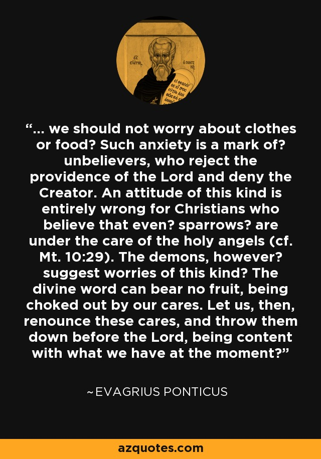 ... we should not worry about clothes or food? Such anxiety is a mark of? unbelievers, who reject the providence of the Lord and deny the Creator. An attitude of this kind is entirely wrong for Christians who believe that even? sparrows? are under the care of the holy angels (cf. Mt. 10:29). The demons, however? suggest worries of this kind? The divine word can bear no fruit, being choked out by our cares. Let us, then, renounce these cares, and throw them down before the Lord, being content with what we have at the moment? - Evagrius Ponticus