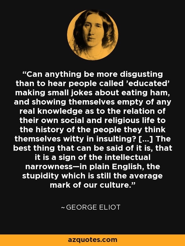Can anything be more disgusting than to hear people called 'educated' making small jokes about eating ham, and showing themselves empty of any real knowledge as to the relation of their own social and religious life to the history of the people they think themselves witty in insulting? [...] The best thing that can be said of it is, that it is a sign of the intellectual narrowness—in plain English, the stupidity which is still the average mark of our culture. - George Eliot