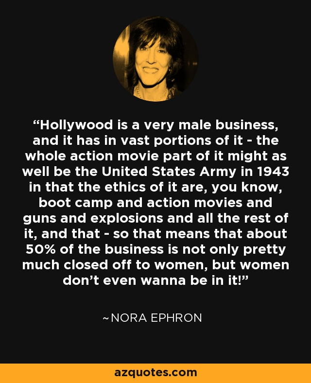 Hollywood is a very male business, and it has in vast portions of it - the whole action movie part of it might as well be the United States Army in 1943 in that the ethics of it are, you know, boot camp and action movies and guns and explosions and all the rest of it, and that - so that means that about 50% of the business is not only pretty much closed off to women, but women don't even wanna be in it! - Nora Ephron