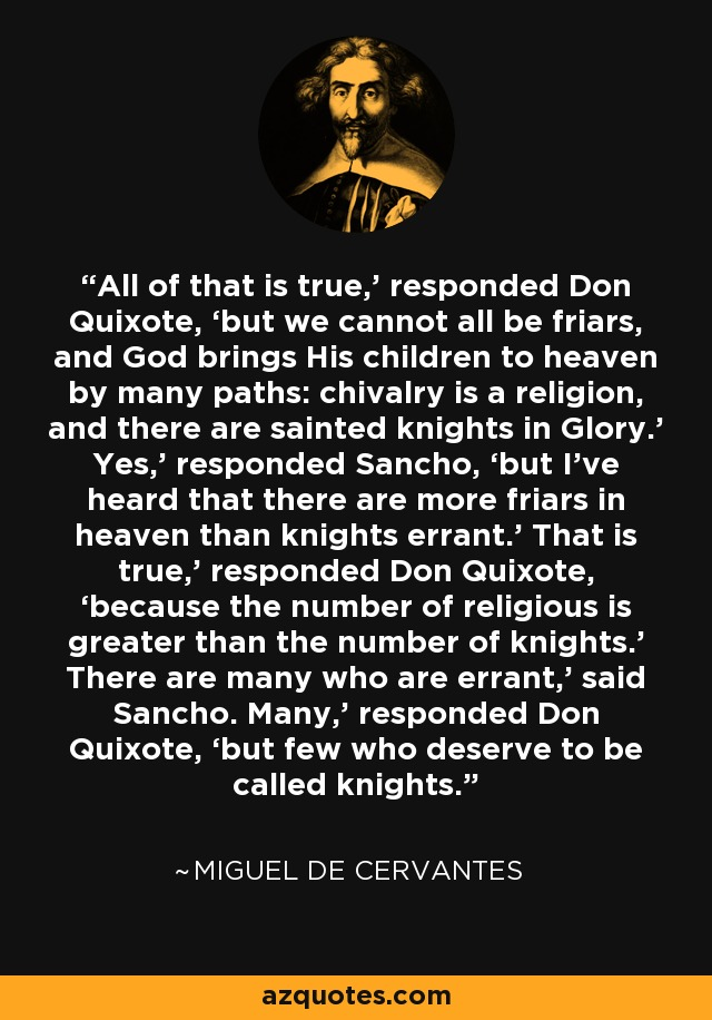 All of that is true,' responded Don Quixote, 'but we cannot all be friars, and God brings His children to heaven by many paths: chivalry is a religion, and there are sainted knights in Glory.' Yes,' responded Sancho, 'but I've heard that there are more friars in heaven than knights errant.' That is true,' responded Don Quixote, 'because the number of religious is greater than the number of knights.' There are many who are errant,' said Sancho. Many,' responded Don Quixote, 'but few who deserve to be called knights. - Miguel de Cervantes