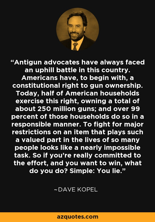 Antigun advocates have always faced an uphill battle in this country. Americans have, to begin with, a constitutional right to gun ownership. Today, half of American households exercise this right, owning a total of about 250 million guns; and over 99 percent of those households do so in a responsible manner. To fight for major restrictions on an item that plays such a valued part in the lives of so many people looks like a nearly impossible task. So if you're really committed to the effort, and you want to win, what do you do? Simple: You lie. - Dave Kopel
