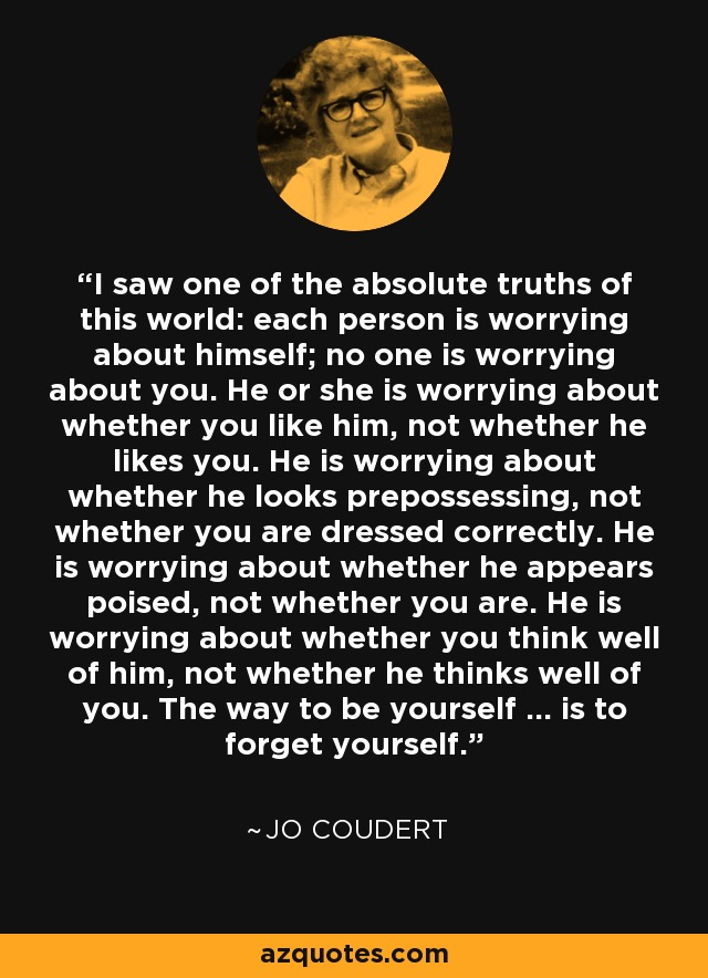 I saw one of the absolute truths of this world: each person is worrying about himself; no one is worrying about you. He or she is worrying about whether you like him, not whether he likes you. He is worrying about whether he looks prepossessing, not whether you are dressed correctly. He is worrying about whether he appears poised, not whether you are. He is worrying about whether you think well of him, not whether he thinks well of you. The way to be yourself ... is to forget yourself. - Jo Coudert
