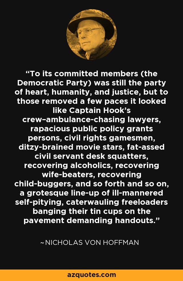 To its committed members (the Democratic Party) was still the party of heart, humanity, and justice, but to those removed a few paces it looked like Captain Hook's crew–ambulance-chasing lawyers, rapacious public policy grants persons, civil rights gamesmen, ditzy-brained movie stars, fat-assed civil servant desk squatters, recovering alcoholics, recovering wife-beaters, recovering child-buggers, and so forth and so on, a grotesque line-up of ill-mannered self-pitying, caterwauling freeloaders banging their tin cups on the pavement demanding handouts. - Nicholas von Hoffman