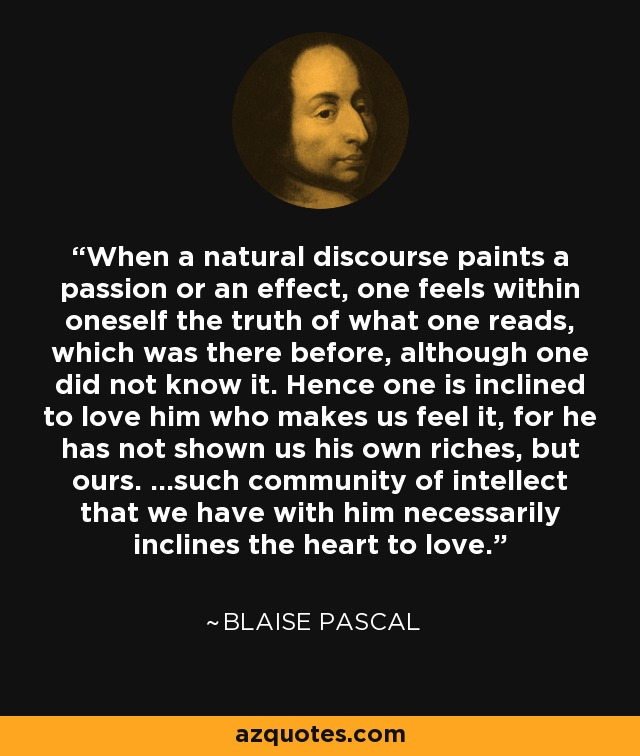 When a natural discourse paints a passion or an effect, one feels within oneself the truth of what one reads, which was there before, although one did not know it. Hence one is inclined to love him who makes us feel it, for he has not shown us his own riches, but ours. ...such community of intellect that we have with him necessarily inclines the heart to love. - Blaise Pascal