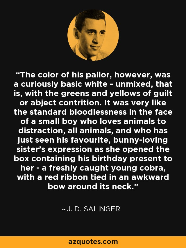 The color of his pallor, however, was a curiously basic white - unmixed, that is, with the greens and yellows of guilt or abject contrition. It was very like the standard bloodlessness in the face of a small boy who loves animals to distraction, all animals, and who has just seen his favourite, bunny-loving sister's expression as she opened the box containing his birthday present to her - a freshly caught young cobra, with a red ribbon tied in an awkward bow around its neck. - J. D. Salinger