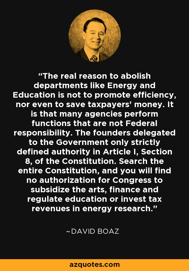 The real reason to abolish departments like Energy and Education is not to promote efficiency, nor even to save taxpayers' money. It is that many agencies perform functions that are not Federal responsibility. The founders delegated to the Government only strictly defined authority in Article I, Section 8, of the Constitution. Search the entire Constitution, and you will find no authorization for Congress to subsidize the arts, finance and regulate education or invest tax revenues in energy research. - David Boaz