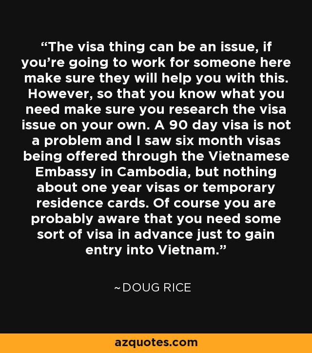 The visa thing can be an issue, if you're going to work for someone here make sure they will help you with this. However, so that you know what you need make sure you research the visa issue on your own. A 90 day visa is not a problem and I saw six month visas being offered through the Vietnamese Embassy in Cambodia, but nothing about one year visas or temporary residence cards. Of course you are probably aware that you need some sort of visa in advance just to gain entry into Vietnam. - Doug Rice