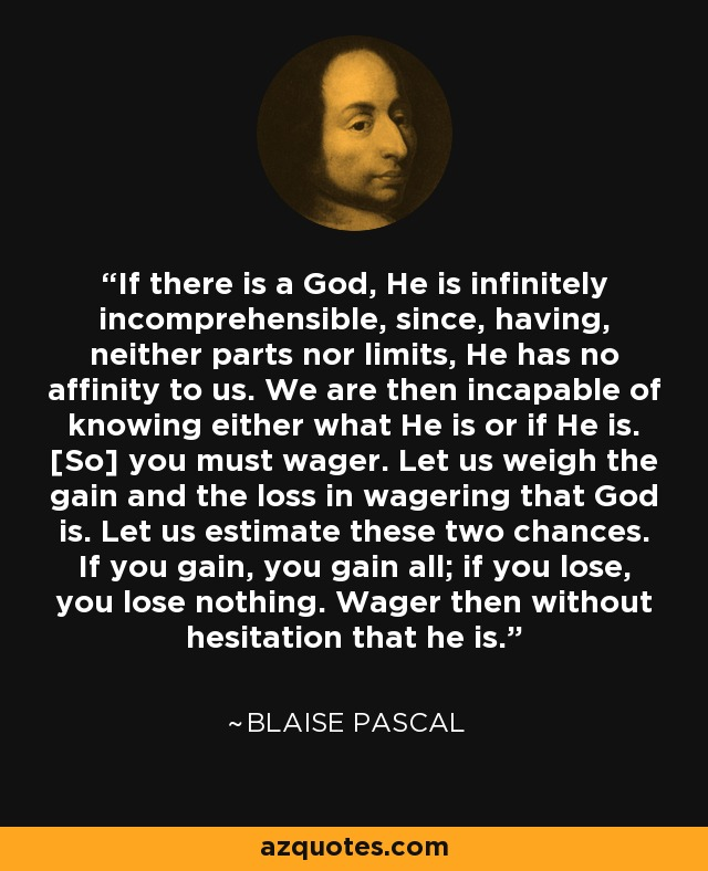 If there is a God, He is infinitely incomprehensible, since, having, neither parts nor limits, He has no affinity to us. We are then incapable of knowing either what He is or if He is. [So] you must wager. Let us weigh the gain and the loss in wagering that God is. Let us estimate these two chances. If you gain, you gain all; if you lose, you lose nothing. Wager then without hesitation that he is. - Blaise Pascal