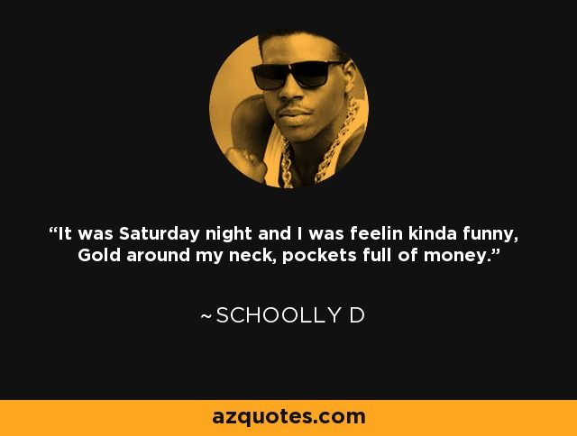 It was Saturday night and I was feelin kinda funny, Gold around my neck, pockets full of money. - Schoolly D