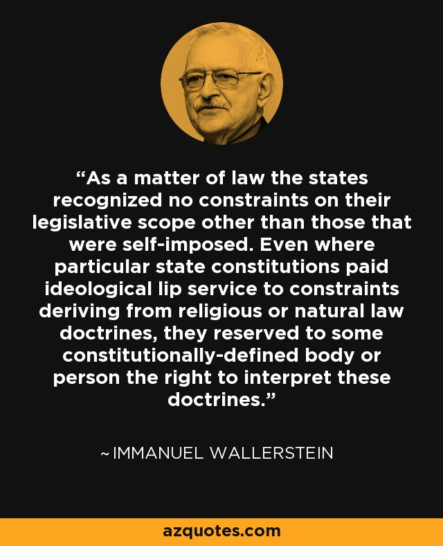 As a matter of law the states recognized no constraints on their legislative scope other than those that were self-imposed. Even where particular state constitutions paid ideological lip service to constraints deriving from religious or natural law doctrines, they reserved to some constitutionally-defined body or person the right to interpret these doctrines. - Immanuel Wallerstein