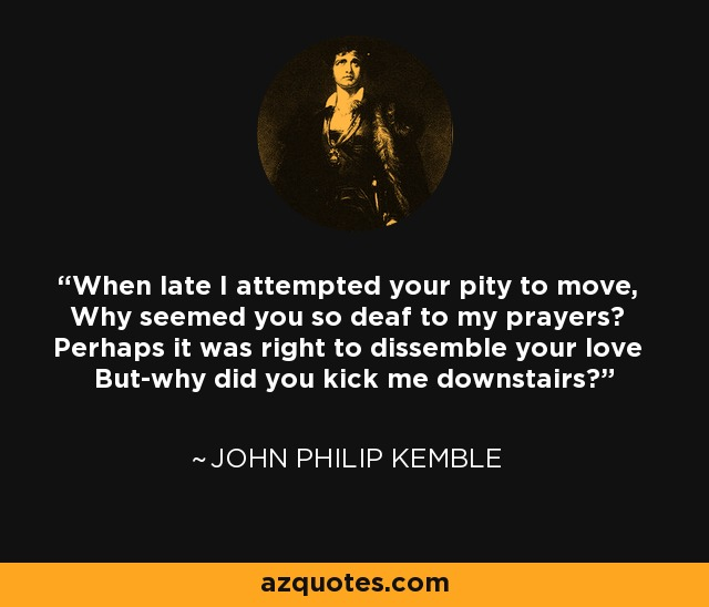When late I attempted your pity to move, Why seemed you so deaf to my prayers? Perhaps it was right to dissemble your love But-why did you kick me downstairs? - John Philip Kemble