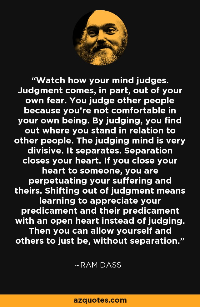 Watch how your mind judges. Judgment comes, in part, out of your own fear. You judge other people because you're not comfortable in your own being. By judging, you find out where you stand in relation to other people. The judging mind is very divisive. It separates. Separation closes your heart. If you close your heart to someone, you are perpetuating your suffering and theirs. Shifting out of judgment means learning to appreciate your predicament and their predicament with an open heart instead of judging. Then you can allow yourself and others to just be, without separation. - Ram Dass