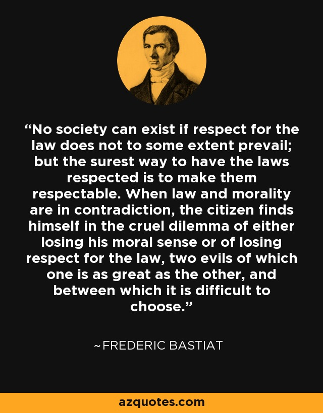No society can exist if respect for the law does not to some extent prevail; but the surest way to have the laws respected is to make them respectable. When law and morality are in contradiction, the citizen finds himself in the cruel dilemma of either losing his moral sense or of losing respect for the law, two evils of which one is as great as the other, and between which it is difficult to choose. - Frederic Bastiat