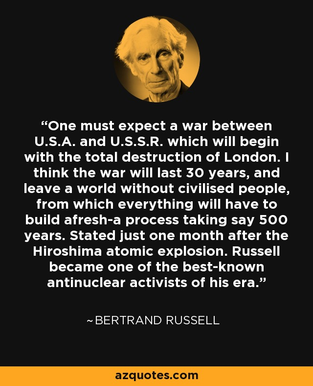 One must expect a war between U.S.A. and U.S.S.R. which will begin with the total destruction of London. I think the war will last 30 years, and leave a world without civilised people, from which everything will have to build afresh-a process taking say 500 years. Stated just one month after the Hiroshima atomic explosion. Russell became one of the best-known antinuclear activists of his era. - Bertrand Russell