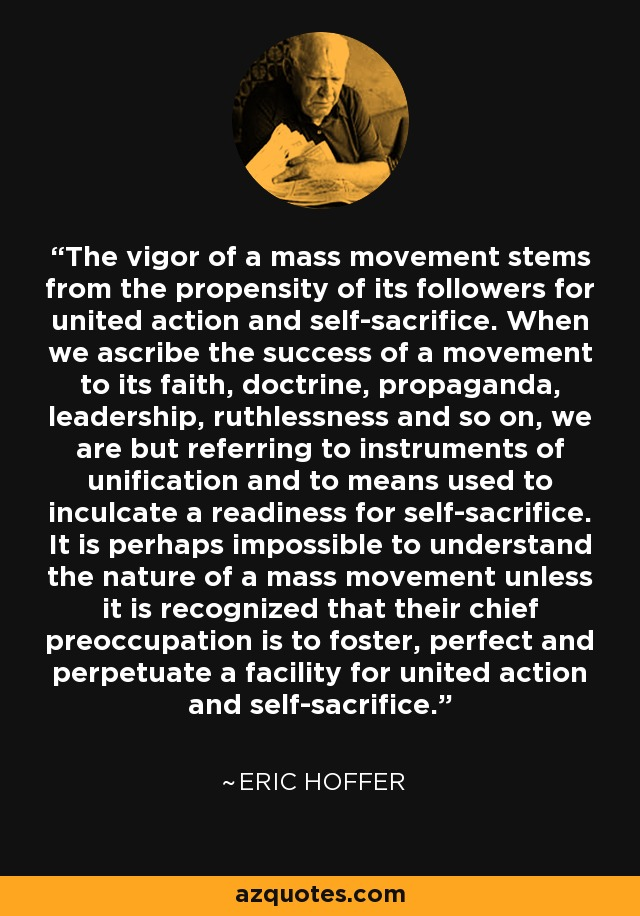 The vigor of a mass movement stems from the propensity of its followers for united action and self-sacrifice. When we ascribe the success of a movement to its faith, doctrine, propaganda, leadership, ruthlessness and so on, we are but referring to instruments of unification and to means used to inculcate a readiness for self-sacrifice. It is perhaps impossible to understand the nature of a mass movement unless it is recognized that their chief preoccupation is to foster, perfect and perpetuate a facility for united action and self-sacrifice. - Eric Hoffer