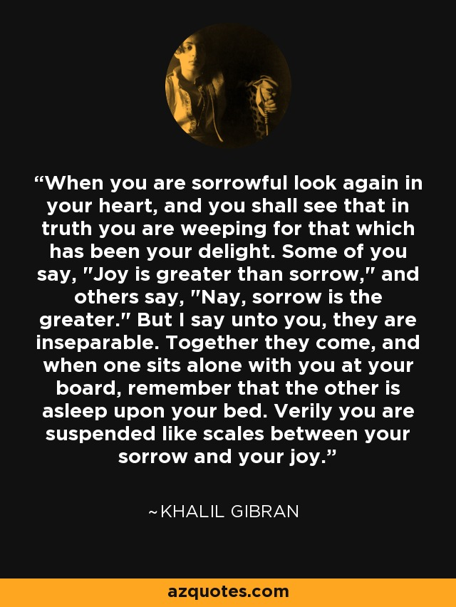 When you are sorrowful look again in your heart, and you shall see that in truth you are weeping for that which has been your delight. Some of you say,