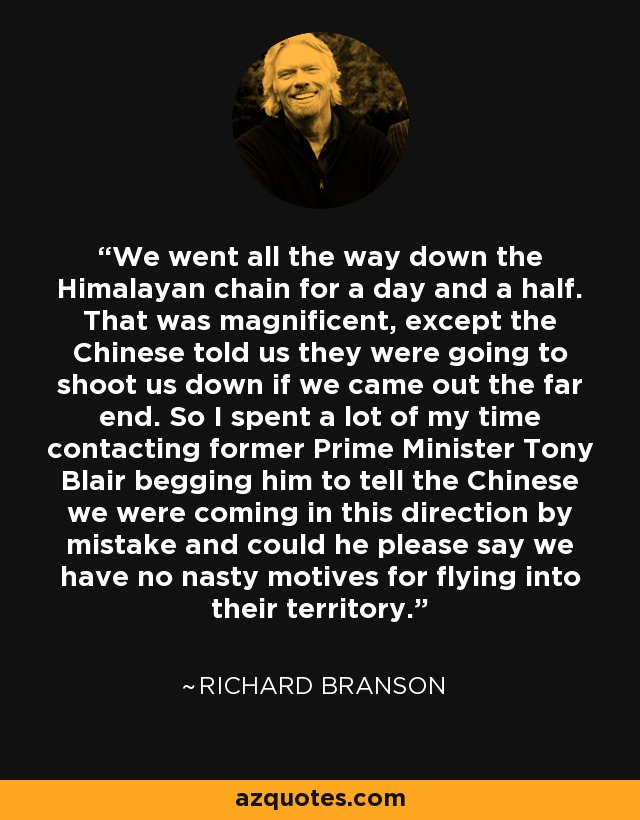 We went all the way down the Himalayan chain for a day and a half. That was magnificent, except the Chinese told us they were going to shoot us down if we came out the far end. So I spent a lot of my time contacting former Prime Minister Tony Blair begging him to tell the Chinese we were coming in this direction by mistake and could he please say we have no nasty motives for flying into their territory. - Richard Branson