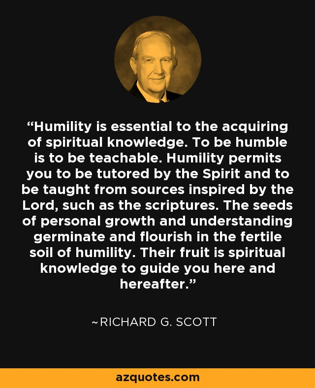Humility is essential to the acquiring of spiritual knowledge. To be humble is to be teachable. Humility permits you to be tutored by the Spirit and to be taught from sources inspired by the Lord, such as the scriptures. The seeds of personal growth and understanding germinate and flourish in the fertile soil of humility. Their fruit is spiritual knowledge to guide you here and hereafter. - Richard G. Scott