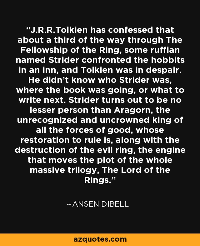 J.R.R.Tolkien has confessed that about a third of the way through The Fellowship of the Ring, some ruffian named Strider confronted the hobbits in an inn, and Tolkien was in despair. He didn't know who Strider was, where the book was going, or what to write next. Strider turns out to be no lesser person than Aragorn, the unrecognized and uncrowned king of all the forces of good, whose restoration to rule is, along with the destruction of the evil ring, the engine that moves the plot of the whole massive trilogy, The Lord of the Rings. - Ansen Dibell