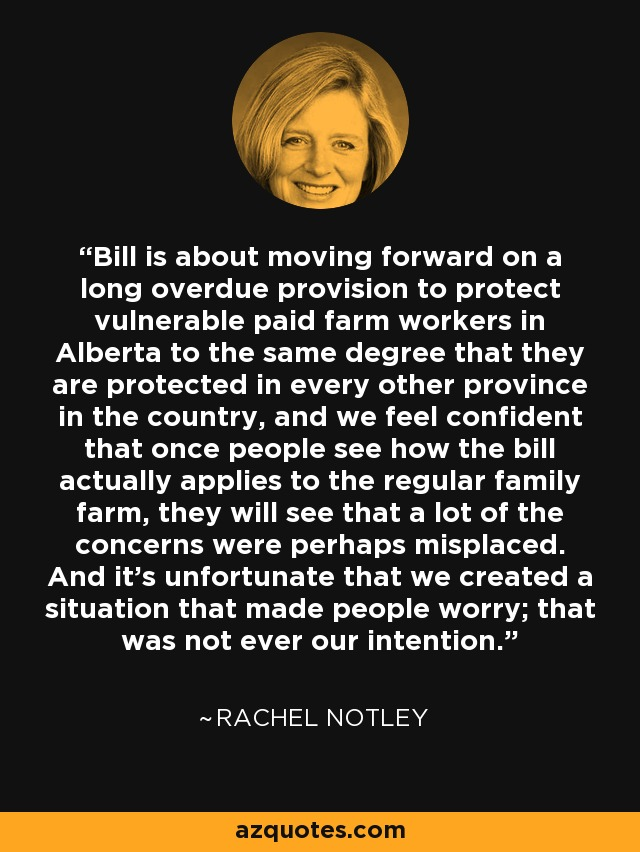 Bill is about moving forward on a long overdue provision to protect vulnerable paid farm workers in Alberta to the same degree that they are protected in every other province in the country, and we feel confident that once people see how the bill actually applies to the regular family farm, they will see that a lot of the concerns were perhaps misplaced. And it's unfortunate that we created a situation that made people worry; that was not ever our intention. - Rachel Notley
