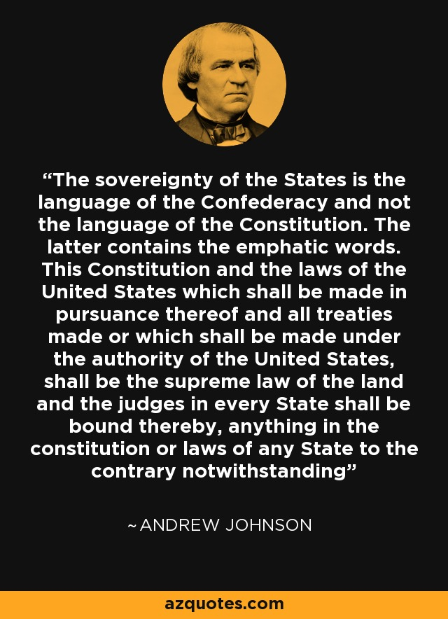 The sovereignty of the States is the language of the Confederacy and not the language of the Constitution. The latter contains the emphatic words. This Constitution and the laws of the United States which shall be made in pursuance thereof and all treaties made or which shall be made under the authority of the United States, shall be the supreme law of the land and the judges in every State shall be bound thereby, anything in the constitution or laws of any State to the contrary notwithstanding - Andrew Johnson