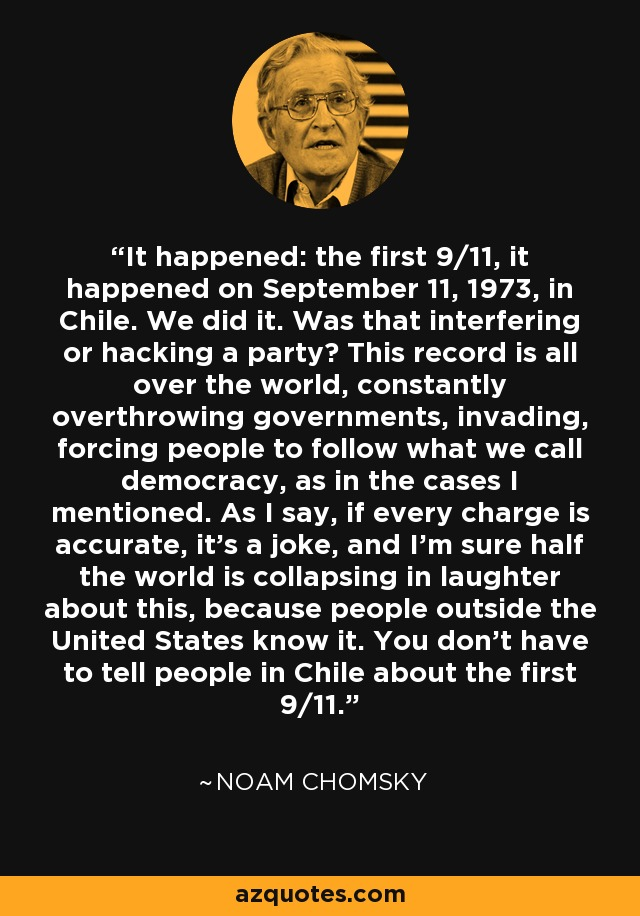 It happened: the first 9/11, it happened on September 11, 1973, in Chile. We did it. Was that interfering or hacking a party? This record is all over the world, constantly overthrowing governments, invading, forcing people to follow what we call democracy, as in the cases I mentioned. As I say, if every charge is accurate, it's a joke, and I'm sure half the world is collapsing in laughter about this, because people outside the United States know it. You don't have to tell people in Chile about the first 9/11. - Noam Chomsky