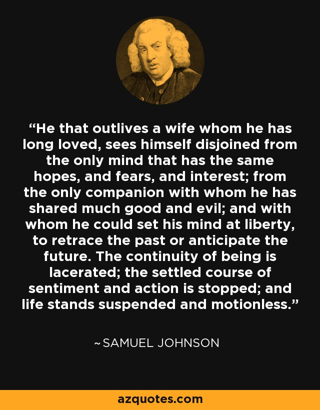 He that outlives a wife whom he has long loved, sees himself disjoined from the only mind that has the same hopes, and fears, and interest; from the only companion with whom he has shared much good and evil; and with whom he could set his mind at liberty, to retrace the past or anticipate the future. The continuity of being is lacerated; the settled course of sentiment and action is stopped; and life stands suspended and motionless. - Samuel Johnson