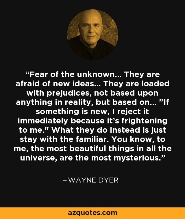 Fear of the unknown... They are afraid of new ideas... They are loaded with prejudices, not based upon anything in reality, but based on...
