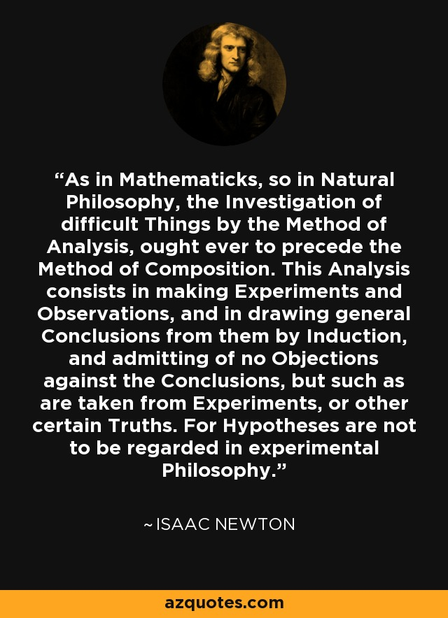 As in Mathematicks, so in Natural Philosophy, the Investigation of difficult Things by the Method of Analysis, ought ever to precede the Method of Composition. This Analysis consists in making Experiments and Observations, and in drawing general Conclusions from them by Induction, and admitting of no Objections against the Conclusions, but such as are taken from Experiments, or other certain Truths. For Hypotheses are not to be regarded in experimental Philosophy. - Isaac Newton