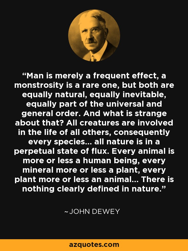 Man is merely a frequent effect, a monstrosity is a rare one, but both are equally natural, equally inevitable, equally part of the universal and general order. And what is strange about that? All creatures are involved in the life of all others, consequently every species... all nature is in a perpetual state of flux. Every animal is more or less a human being, every mineral more or less a plant, every plant more or less an animal... There is nothing clearly defined in nature. - John Dewey