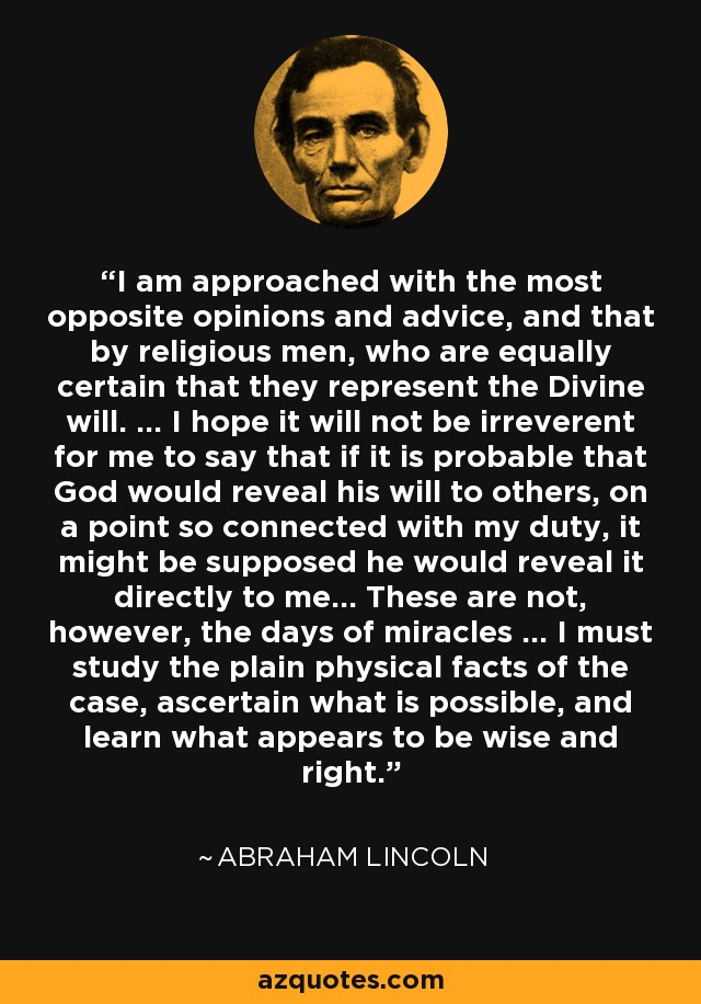 I am approached with the most opposite opinions and advice, and that by religious men, who are equally certain that they represent the Divine will. ... I hope it will not be irreverent for me to say that if it is probable that God would reveal his will to others, on a point so connected with my duty, it might be supposed he would reveal it directly to me... These are not, however, the days of miracles ... I must study the plain physical facts of the case, ascertain what is possible, and learn what appears to be wise and right. - Abraham Lincoln