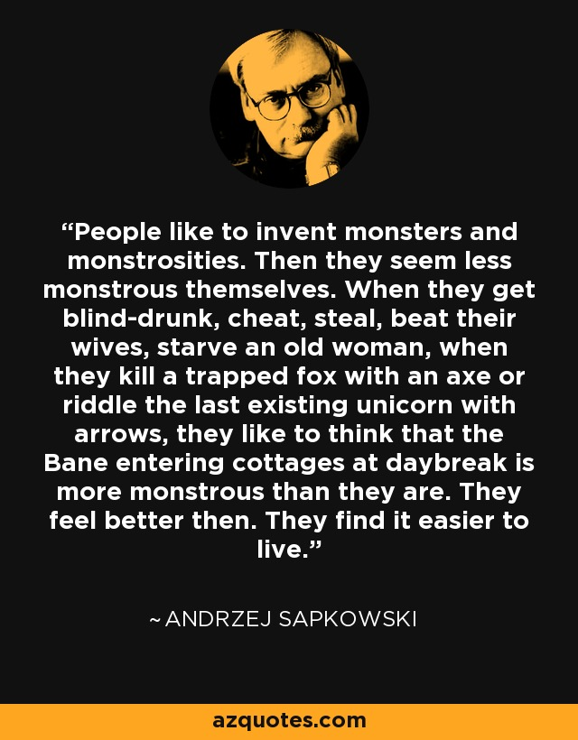 People like to invent monsters and monstrosities. Then they seem less monstrous themselves. When they get blind-drunk, cheat, steal, beat their wives, starve an old woman, when they kill a trapped fox with an axe or riddle the last existing unicorn with arrows, they like to think that the Bane entering cottages at daybreak is more monstrous than they are. They feel better then. They find it easier to live. - Andrzej Sapkowski