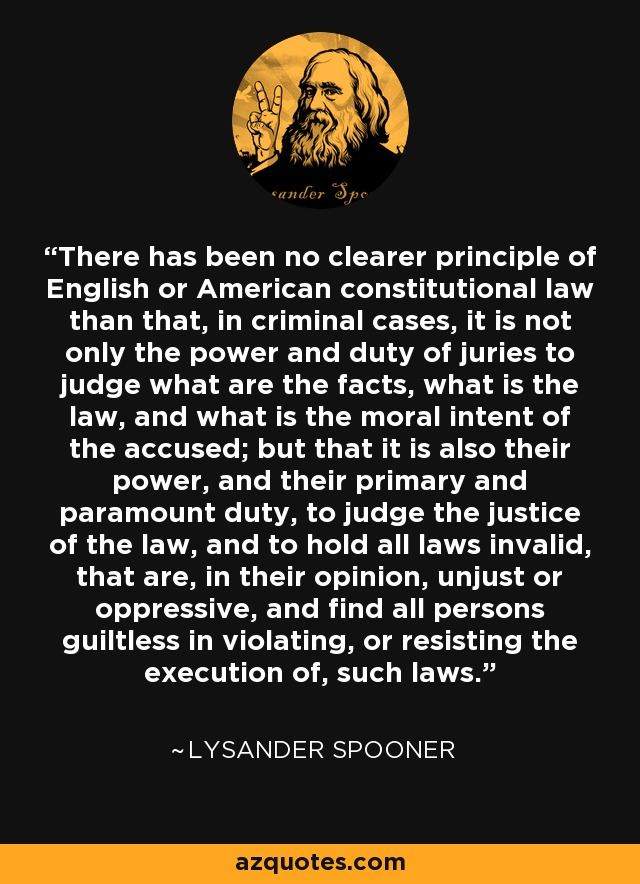 There has been no clearer principle of English or American constitutional law than that, in criminal cases, it is not only the power and duty of juries to judge what are the facts, what is the law, and what is the moral intent of the accused; but that it is also their power, and their primary and paramount duty, to judge the justice of the law, and to hold all laws invalid, that are, in their opinion, unjust or oppressive, and find all persons guiltless in violating, or resisting the execution of, such laws. - Lysander Spooner