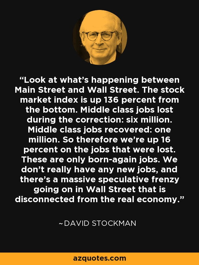 Look at what's happening between Main Street and Wall Street. The stock market index is up 136 percent from the bottom. Middle class jobs lost during the correction: six million. Middle class jobs recovered: one million. So therefore we're up 16 percent on the jobs that were lost. These are only born-again jobs. We don't really have any new jobs, and there's a massive speculative frenzy going on in Wall Street that is disconnected from the real economy. - David Stockman