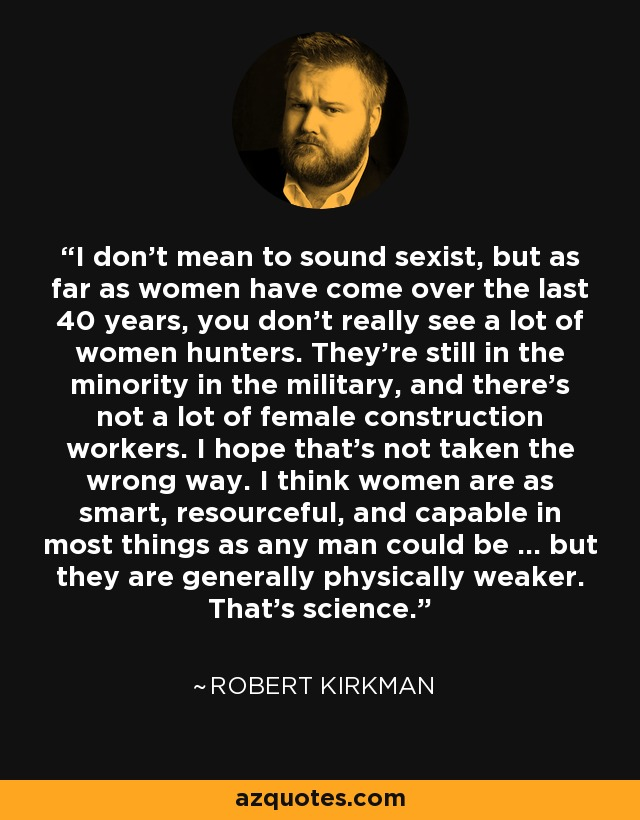 I don't mean to sound sexist, but as far as women have come over the last 40 years, you don't really see a lot of women hunters. They're still in the minority in the military, and there's not a lot of female construction workers. I hope that's not taken the wrong way. I think women are as smart, resourceful, and capable in most things as any man could be … but they are generally physically weaker. That's science. - Robert Kirkman