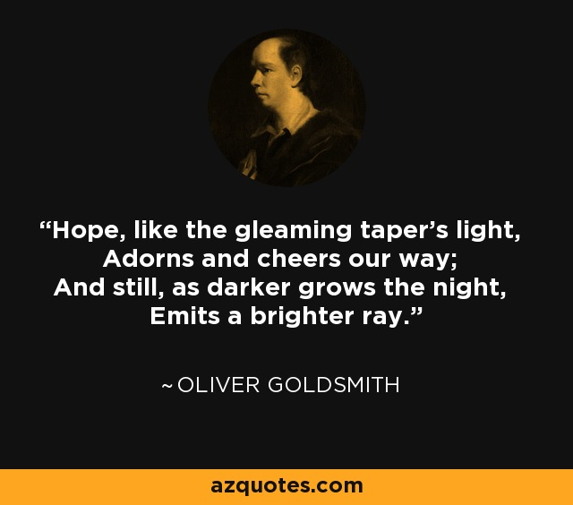 Hope, like the gleaming taper's light, Adorns and cheers our way; And still, as darker grows the night, Emits a brighter ray. - Oliver Goldsmith