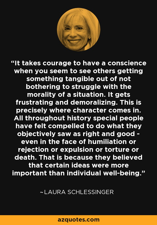 It takes courage to have a conscience when you seem to see others getting something tangible out of not bothering to struggle with the morality of a situation. It gets frustrating and demoralizing. This is precisely where character comes in. All throughout history special people have felt compelled to do what they objectively saw as right and good - even in the face of humiliation or rejection or expulsion or torture or death. That is because they believed that certain ideas were more important than individual well-being. - Laura Schlessinger