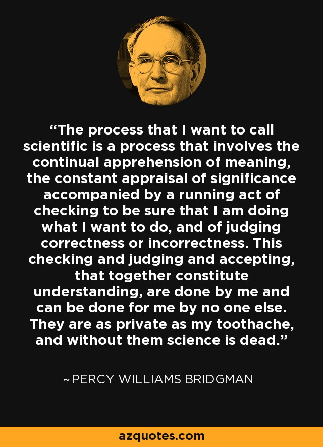The process that I want to call scientific is a process that involves the continual apprehension of meaning, the constant appraisal of significance accompanied by a running act of checking to be sure that I am doing what I want to do, and of judging correctness or incorrectness. This checking and judging and accepting, that together constitute understanding, are done by me and can be done for me by no one else. They are as private as my toothache, and without them science is dead. - Percy Williams Bridgman