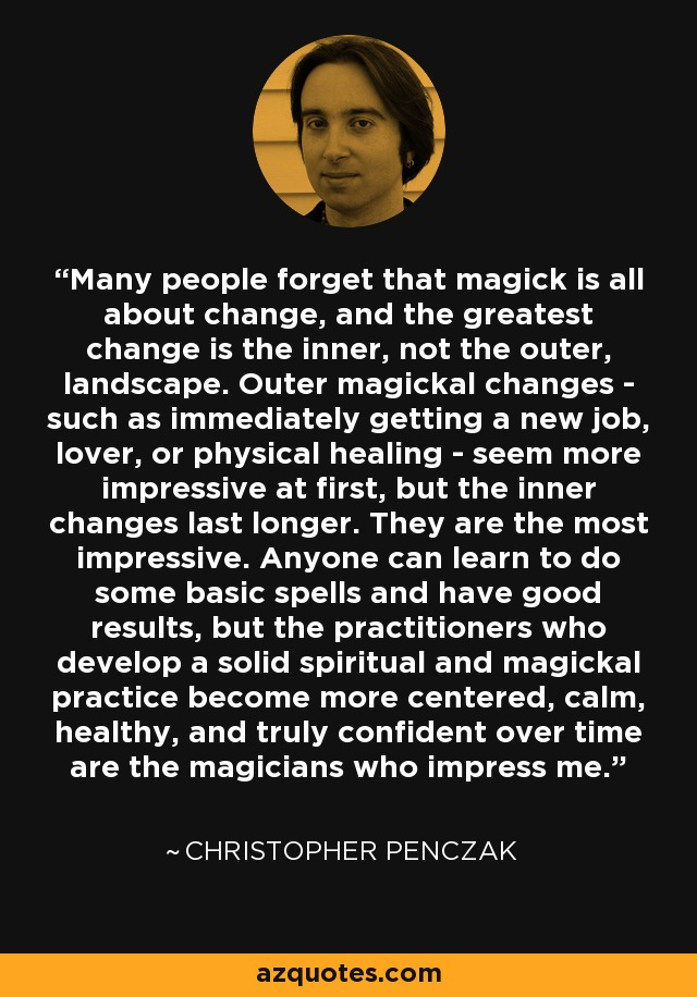 Many people forget that magick is all about change, and the greatest change is the inner, not the outer, landscape. Outer magickal changes - such as immediately getting a new job, lover, or physical healing - seem more impressive at first, but the inner changes last longer. They are the most impressive. Anyone can learn to do some basic spells and have good results, but the practitioners who develop a solid spiritual and magickal practice become more centered, calm, healthy, and truly confident over time are the magicians who impress me. - Christopher Penczak